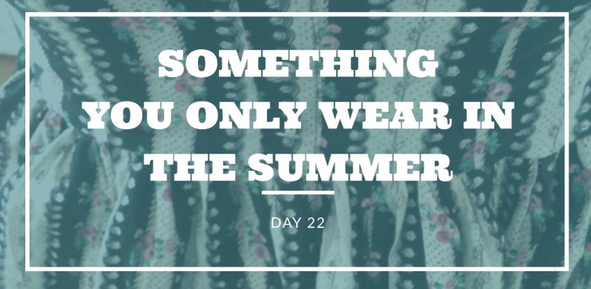 Day 22- Something you only wear in summer   30 Day Fashion Challenge